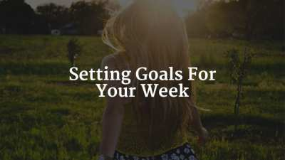Setting Goals For Your Week