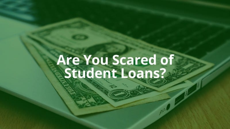 Scared of Student Loans? Here's Why You Shouldn't Be